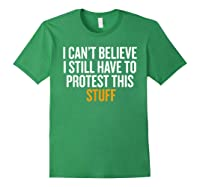 I Can T Believe I Still Have To Protest This Stuff T Shirt Forest Green