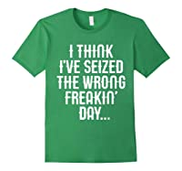Think 've Seized The Wrong Freakin Day Shirts Forest Green