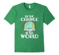 Be The Change You Want To See In The World Science T Shirt Forest Green