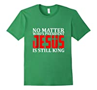 No Matter Who's President Jesus Is Still King Shirts Forest Green