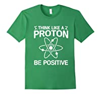 Think Like A Proton Be Positive Shirts Science Humor T-shirt Forest Green