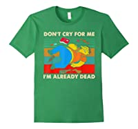 Don T Cry For Me I M Already Dead Tshirt Forest Green
