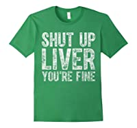 Shut Up Liver You Re Fine T Shirt Saint Patrick Day Gift Forest Green