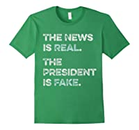 The News Is Real The President Is Fake Anti Trump T Shirt Forest Green