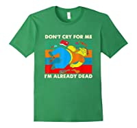 Don T Cry For Me I M Already Dead T Shirt Forest Green