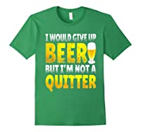 I Would Give Up Beer But I M Not A Quitter T Shirts Forest Green