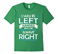 I May Be Left Handed But I M Always Right Funny Gift T Shirt Forest Green