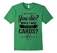 But Did You Die While I Was Playing Cards Tshirt For Nurse Forest Green