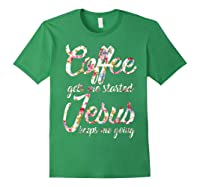 Coffee Gets Me Started - Jesus Keeps Me Going Tshirt Forest Green