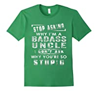 Stop Asking Why I'm A Badass Uncle I Don't Ask Why Shirts Forest Green