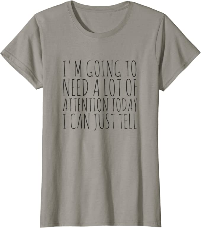 Funny Shirt For Women I/'m Going To Need A Lot Of Attention Today I Can Just Tell