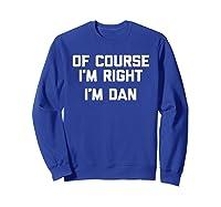 Of Course I\\\'m Right, I\\\'m Dan T-shirt Funny Saying Sarcastic Sweatshirt Royal Blue