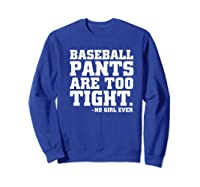 Baseball Pants Are Too Tight Said No Girl Ever Shirts Sweatshirt Royal Blue