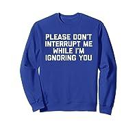 Please Don't Interrupt Me While I'm Ignoring You Fun Shirts Sweatshirt Royal Blue