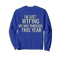 I'm Just Wtf'ing Through This Year Wtf Shirts Sweatshirt Royal Blue