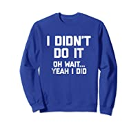 I Didn\\\'t Do It, Oh Wait, Yeah I Did T-shirt Funny Saying Tee Sweatshirt Royal Blue