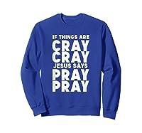 Funny If Things Are Cray Cray Jesus Says Pray Pray Shirts Sweatshirt Royal Blue
