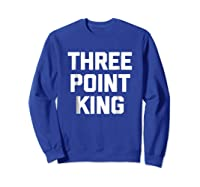 Three Point King T-shirt Funny Saying Basketball Humor Cool Sweatshirt Royal Blue