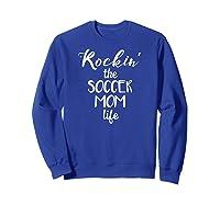 Rockin' The Soccer Mom Life Funny Futbol Shirts Sweatshirt Royal Blue