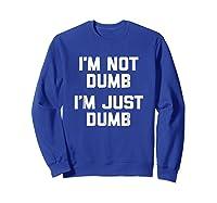 I'm Not Dumb, I'm Just Dumb Funny Saying Sarcastic Shirts Sweatshirt Royal Blue