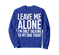 Leave Me Alone I'm Only Talking To My Dog Today Shirts Sweatshirt Royal Blue