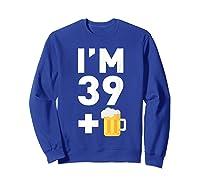 Im 39 Plus 1 Funny 40th Birthday Beer Gift T-shirt Sweatshirt Royal Blue