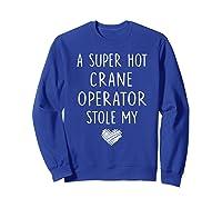 A Super Hot Crane Operator Stole My Heart Girlfriend Wife T-shirt Sweatshirt Royal Blue