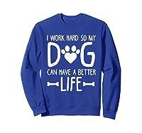 Work Hard So My Dog Can Have A Better Life Shirts Sweatshirt Royal Blue