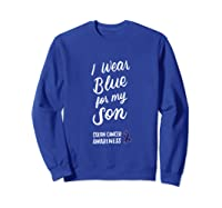 Colon Cancer Awareness I Wear Blue For My Son For T-shirt Sweatshirt Royal Blue