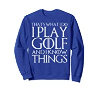 That's What I Do I Play Golf And I Know Things T-shirt Sweatshirt Royal Blue