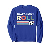 Soccer Lover T Shirt - That Is How I Roll T-shirt Sweatshirt Royal Blue