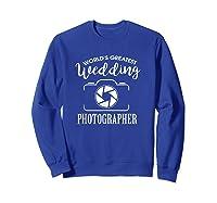 World\\\'s Greatest Wedding Photographer Shirt Sweatshirt Royal Blue