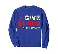 Funny Hockey Give Blood Play Hockey Shirts Sweatshirt Royal Blue