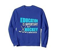 Education Is Important Hockey Is Importanter Shirts Sweatshirt Royal Blue