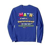 Funny Tea Learn Math Is Not A Spectator Sport Sayings Premium T-shirt Sweatshirt Royal Blue