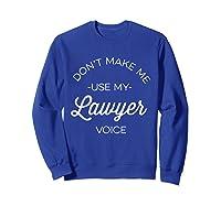 Funny Lawyer Shirt - Don't Make Me Use My Lawyer Voice Sweatshirt Royal Blue