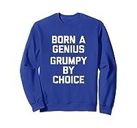 Born A Genius, Grumpy By Choice Funny Saying Novelty Shirts Sweatshirt Royal Blue