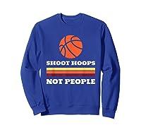 Shoot Hoops Not People Shirt Sweatshirt Royal Blue