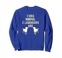 Was Normal 2 Labradors Ago Funny Retriever Shirts Sweatshirt Royal Blue