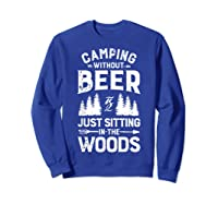 Camping Without Beer Is Just Sitting In The Woods Shirts Sweatshirt Royal Blue