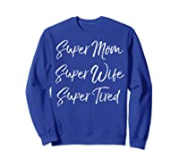 Funny Mother's Day Gift Super Mom Super Wife Super Tired Shirts Sweatshirt Royal Blue