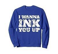 Tattoo Valentine's Gift I Wanna Ink You Up Shirts Sweatshirt Royal Blue