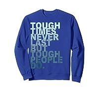 Tough Times Never Last But Tough People Do Ts Shirts Sweatshirt Royal Blue