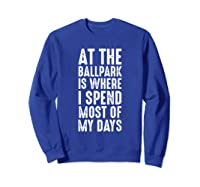 At The Ballpark Is Where I Spend Most Of My Days Baseball Shirts Sweatshirt Royal Blue