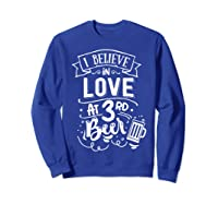 Anti Valentines Day Gifts - I Believe In Love At Third Beer T-shirt Sweatshirt Royal Blue