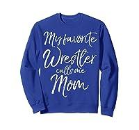 Cute Wrestling Mother Gift My Favorite Wrestler Calls Me Mom T-shirt Sweatshirt Royal Blue