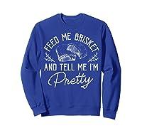 Feed Me Brisket And Tell Me I'm Pretty Barbeque Bbq Shirts Sweatshirt Royal Blue