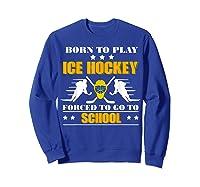 Born To Play Ice Hockey Forced To Go To School T-shirt Sweatshirt Royal Blue