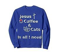 Jesus Coffee And Cats Is All I Need Christian Shirts Sweatshirt Royal Blue
