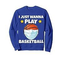 Just Wanna Play Basketball Quarantine Face Mask Basketball Shirts Sweatshirt Royal Blue